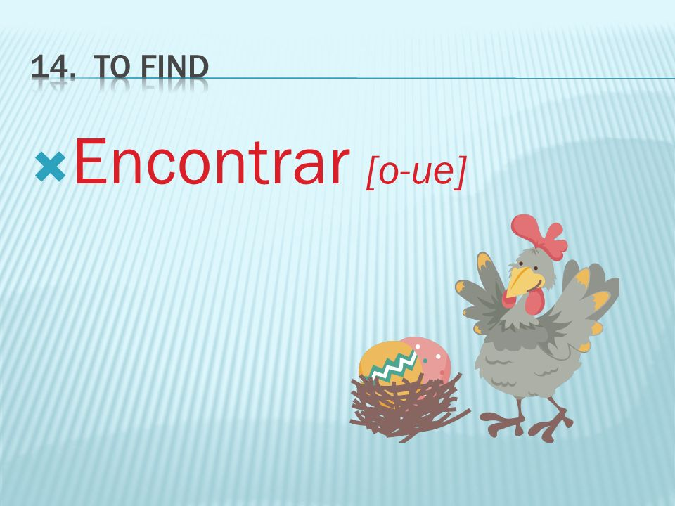 14. TO FIND Encontrar [o-ue]